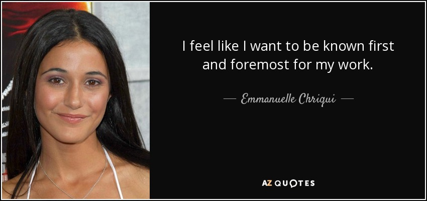 I feel like I want to be known first and foremost for my work. - Emmanuelle Chriqui