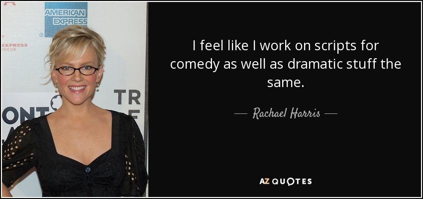 I feel like I work on scripts for comedy as well as dramatic stuff the same. - Rachael Harris