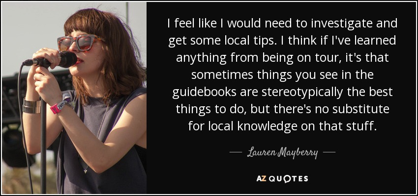 I feel like I would need to investigate and get some local tips. I think if I've learned anything from being on tour, it's that sometimes things you see in the guidebooks are stereotypically the best things to do, but there's no substitute for local knowledge on that stuff. - Lauren Mayberry