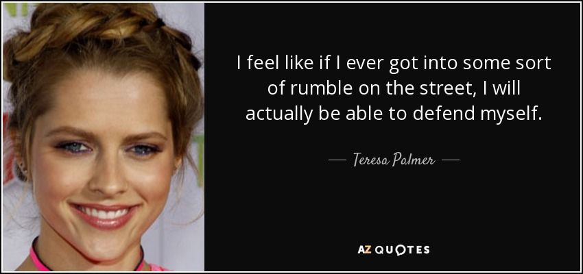 I feel like if I ever got into some sort of rumble on the street, I will actually be able to defend myself. - Teresa Palmer