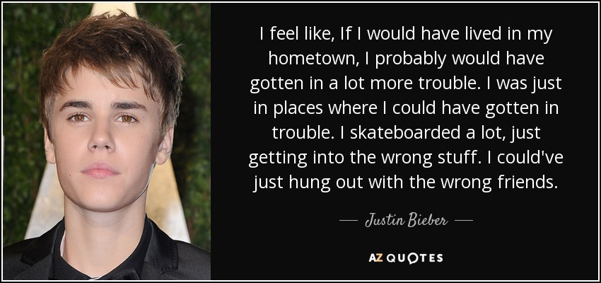 I feel like, If I would have lived in my hometown, I probably would have gotten in a lot more trouble. I was just in places where I could have gotten in trouble. I skateboarded a lot, just getting into the wrong stuff. I could've just hung out with the wrong friends. - Justin Bieber