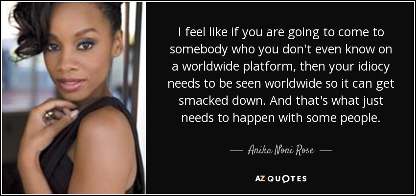 I feel like if you are going to come to somebody who you don't even know on a worldwide platform, then your idiocy needs to be seen worldwide so it can get smacked down. And that's what just needs to happen with some people. - Anika Noni Rose