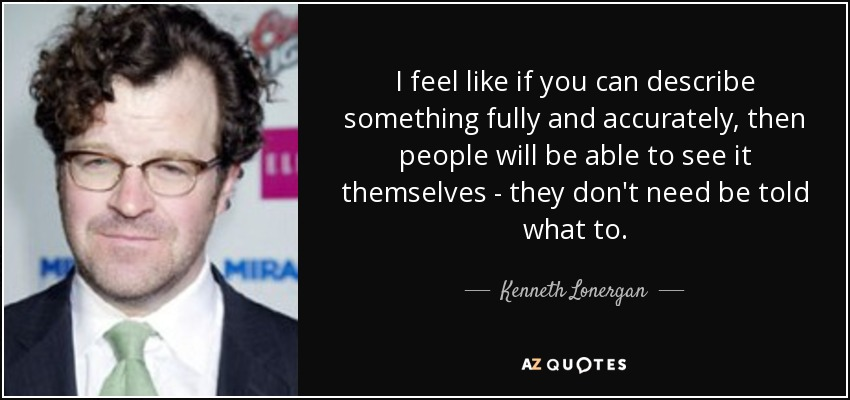 I feel like if you can describe something fully and accurately, then people will be able to see it themselves - they don't need be told what to. - Kenneth Lonergan