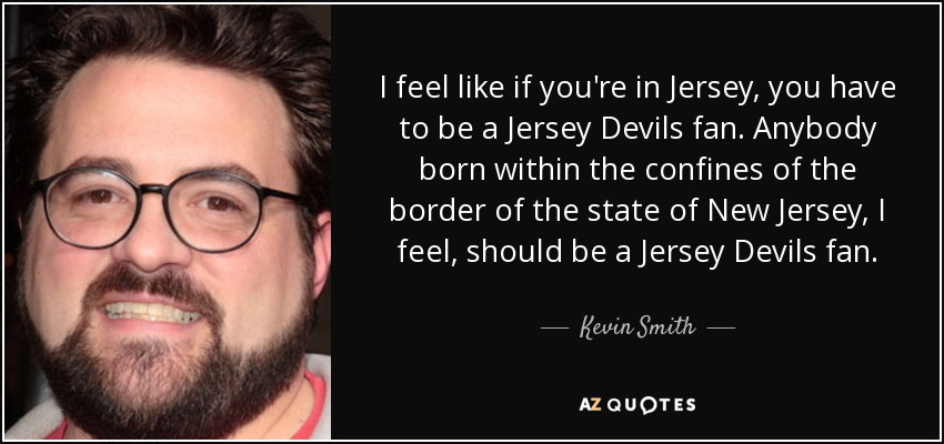 I feel like if you're in Jersey, you have to be a Jersey Devils fan. Anybody born within the confines of the border of the state of New Jersey, I feel, should be a Jersey Devils fan. - Kevin Smith