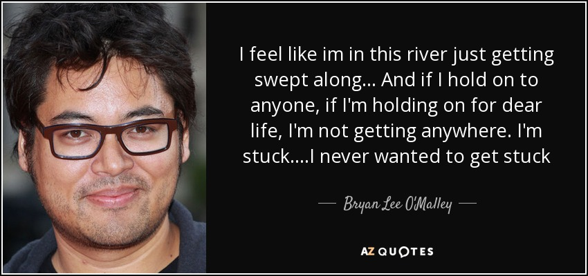 I feel like im in this river just getting swept along... And if I hold on to anyone, if I'm holding on for dear life, I'm not getting anywhere. I'm stuck. ...I never wanted to get stuck - Bryan Lee O'Malley