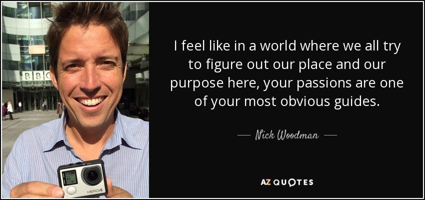 I feel like in a world where we all try to figure out our place and our purpose here, your passions are one of your most obvious guides. - Nick Woodman