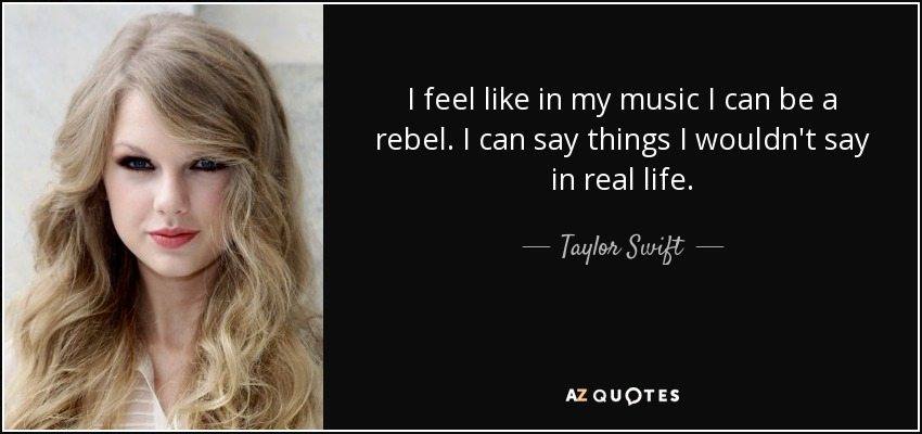 I feel like in my music I can be a rebel. I can say things I wouldn't say in real life. - Taylor Swift