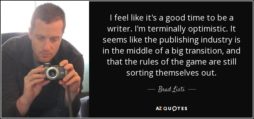 I feel like it's a good time to be a writer. I'm terminally optimistic. It seems like the publishing industry is in the middle of a big transition, and that the rules of the game are still sorting themselves out. - Brad Listi