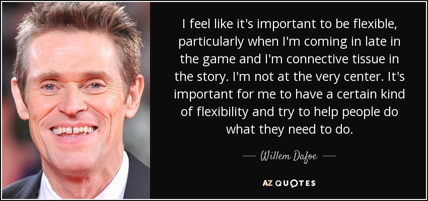 I feel like it's important to be flexible, particularly when I'm coming in late in the game and I'm connective tissue in the story. I'm not at the very center. It's important for me to have a certain kind of flexibility and try to help people do what they need to do. - Willem Dafoe