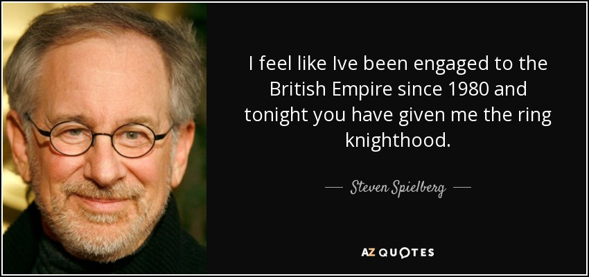 I feel like Ive been engaged to the British Empire since 1980 and tonight you have given me the ring knighthood. - Steven Spielberg