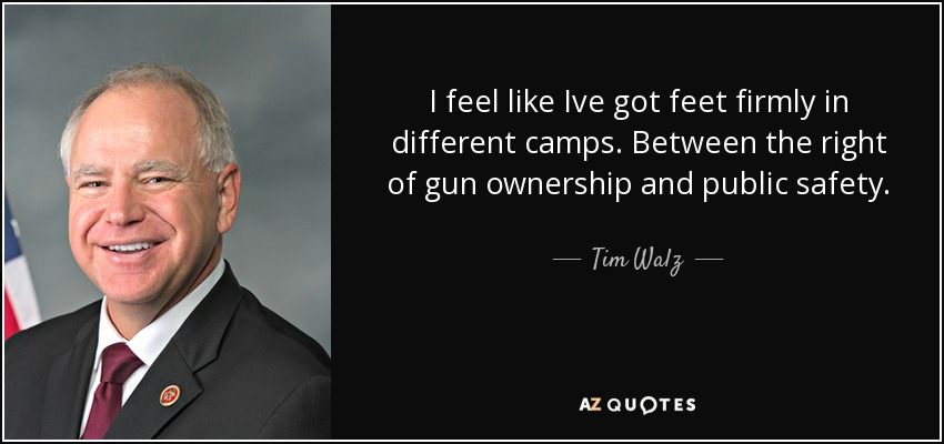 I feel like Ive got feet firmly in different camps. Between the right of gun ownership and public safety. - Tim Walz