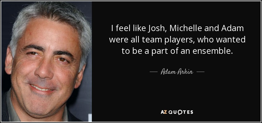 I feel like Josh, Michelle and Adam were all team players, who wanted to be a part of an ensemble. - Adam Arkin
