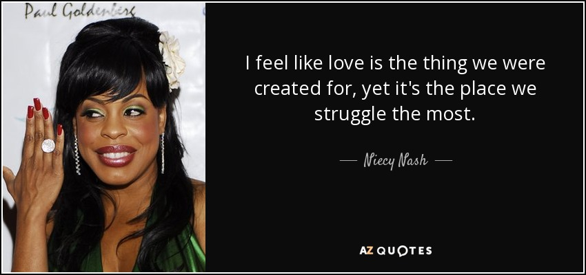 I feel like love is the thing we were created for, yet it's the place we struggle the most. - Niecy Nash