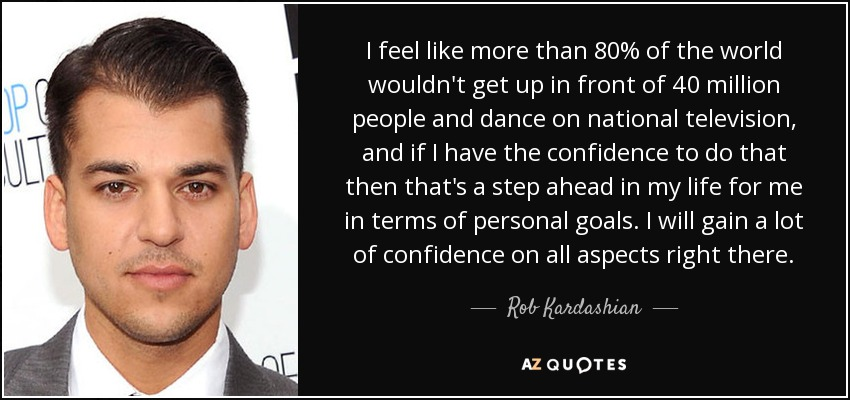 I feel like more than 80% of the world wouldn't get up in front of 40 million people and dance on national television, and if I have the confidence to do that then that's a step ahead in my life for me in terms of personal goals. I will gain a lot of confidence on all aspects right there. - Rob Kardashian