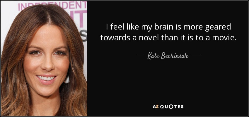 I feel like my brain is more geared towards a novel than it is to a movie. - Kate Beckinsale