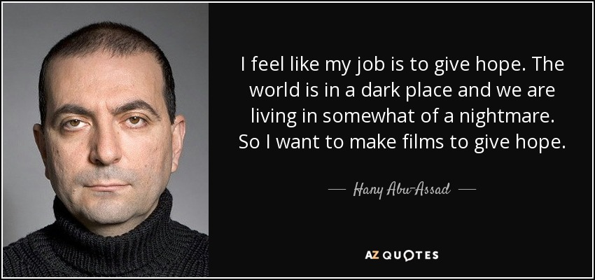 I feel like my job is to give hope. The world is in a dark place and we are living in somewhat of a nightmare. So I want to make films to give hope. - Hany Abu-Assad