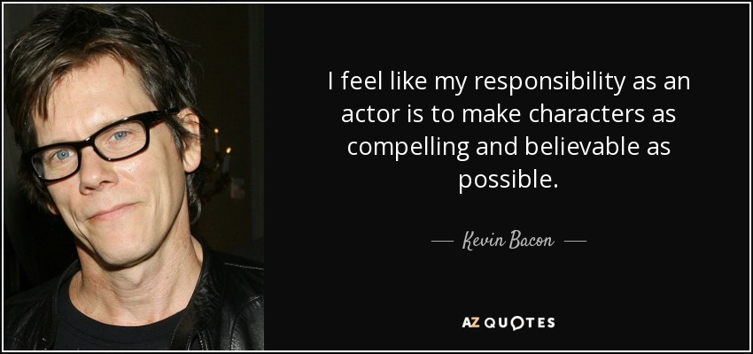 I feel like my responsibility as an actor is to make characters as compelling and believable as possible. - Kevin Bacon