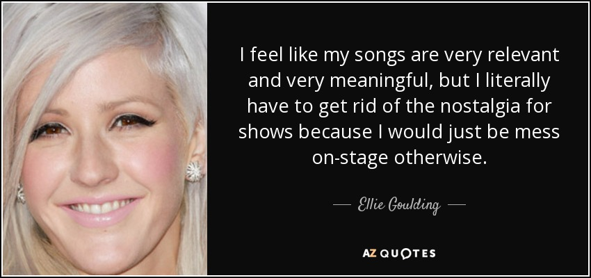 I feel like my songs are very relevant and very meaningful, but I literally have to get rid of the nostalgia for shows because I would just be mess on-stage otherwise. - Ellie Goulding
