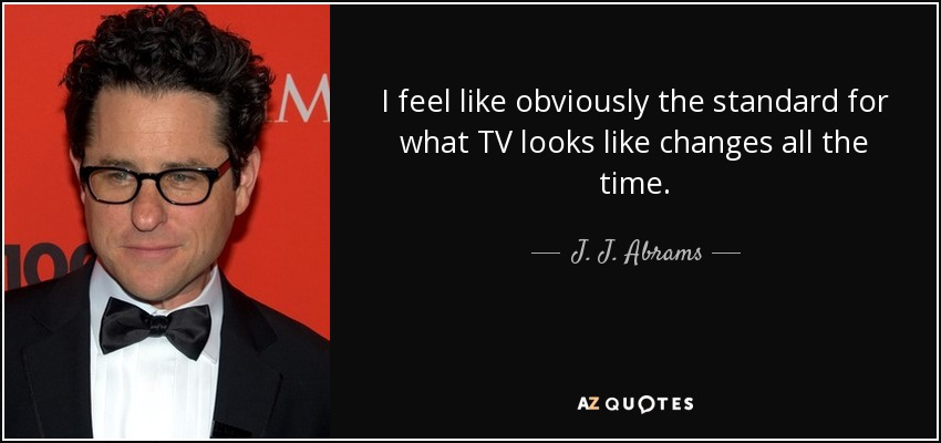 I feel like obviously the standard for what TV looks like changes all the time. - J. J. Abrams