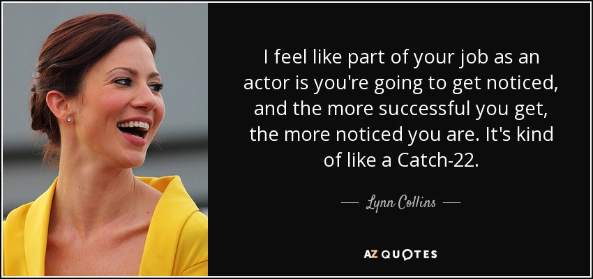 I feel like part of your job as an actor is you're going to get noticed, and the more successful you get, the more noticed you are. It's kind of like a Catch-22. - Lynn Collins