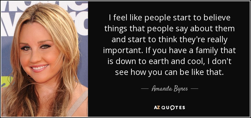 I feel like people start to believe things that people say about them and start to think they're really important. If you have a family that is down to earth and cool, I don't see how you can be like that. - Amanda Bynes