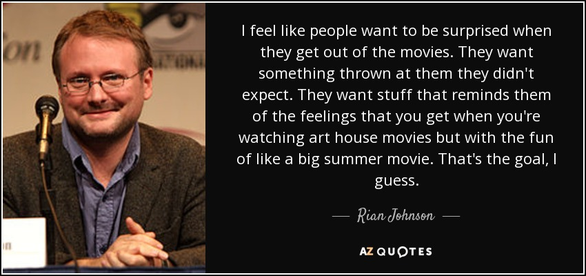 I feel like people want to be surprised when they get out of the movies. They want something thrown at them they didn't expect. They want stuff that reminds them of the feelings that you get when you're watching art house movies but with the fun of like a big summer movie. That's the goal, I guess. - Rian Johnson