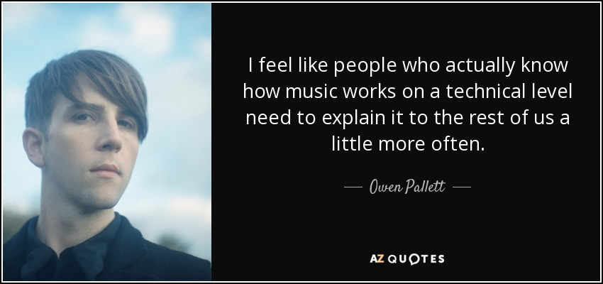 I feel like people who actually know how music works on a technical level need to explain it to the rest of us a little more often. - Owen Pallett