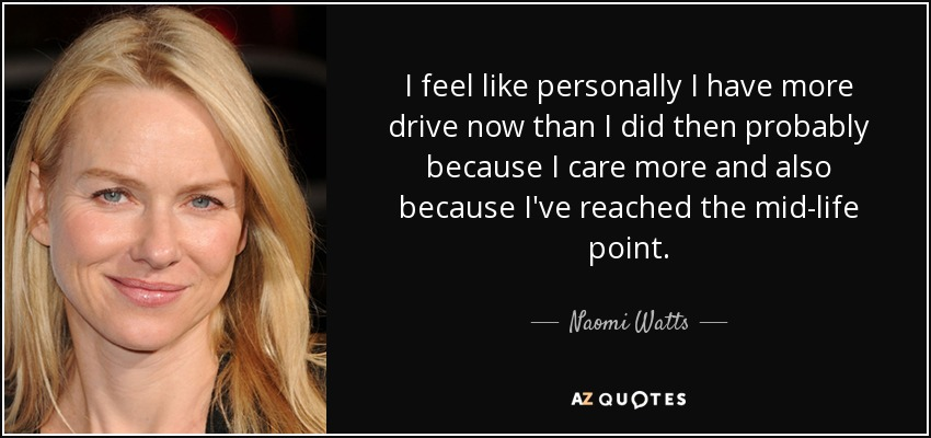 I feel like personally I have more drive now than I did then probably because I care more and also because I've reached the mid-life point. - Naomi Watts