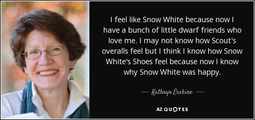 I feel like Snow White because now I have a bunch of little dwarf friends who love me. I may not know how Scout's overalls feel but I think I know how Snow White's Shoes feel because now I know why Snow White was happy. - Kathryn Erskine
