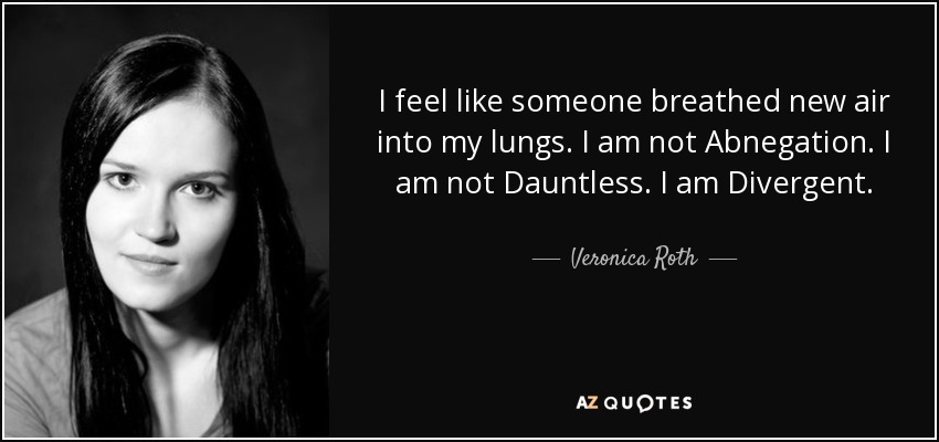 I feel like someone breathed new air into my lungs. I am not Abnegation. I am not Dauntless. I am Divergent. - Veronica Roth