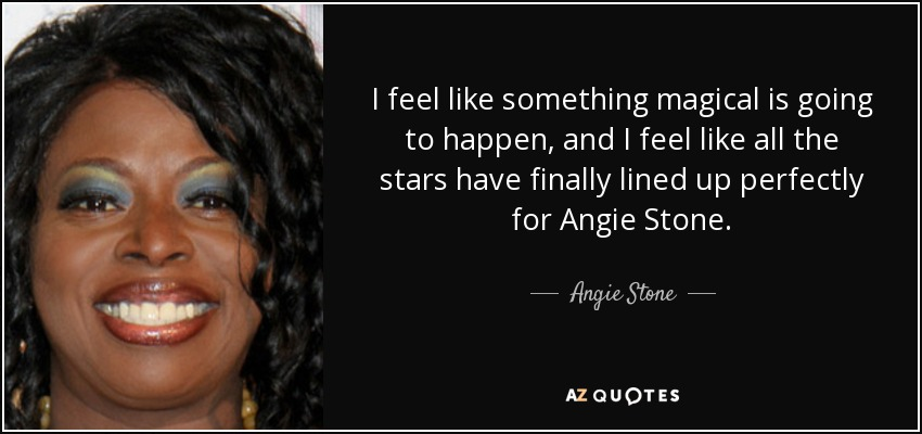 I feel like something magical is going to happen, and I feel like all the stars have finally lined up perfectly for Angie Stone. - Angie Stone