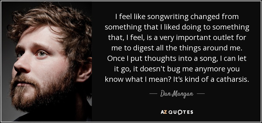 I feel like songwriting changed from something that I liked doing to something that, I feel, is a very important outlet for me to digest all the things around me. Once I put thoughts into a song, I can let it go, it doesn't bug me anymore you know what I mean? It's kind of a catharsis. - Dan Mangan