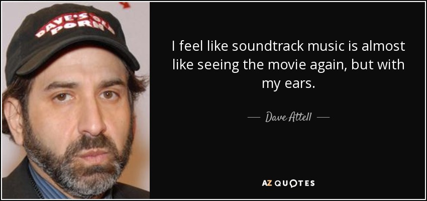 I feel like soundtrack music is almost like seeing the movie again, but with my ears. - Dave Attell
