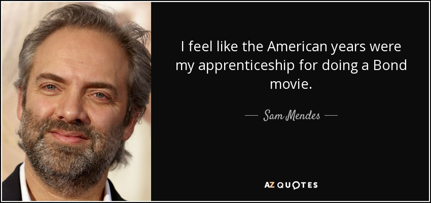 I feel like the American years were my apprenticeship for doing a Bond movie. - Sam Mendes