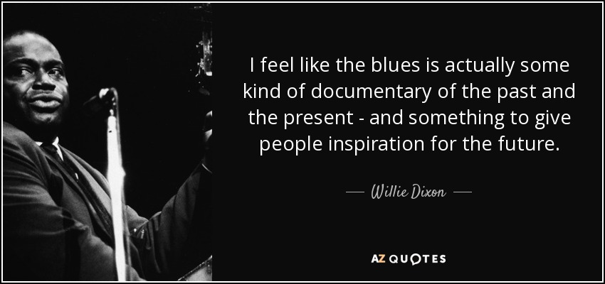 I feel like the blues is actually some kind of documentary of the past and the present - and something to give people inspiration for the future. - Willie Dixon