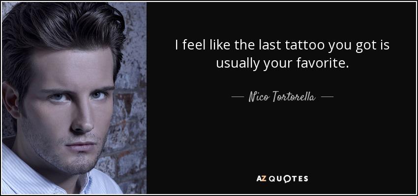 I feel like the last tattoo you got is usually your favorite. - Nico Tortorella