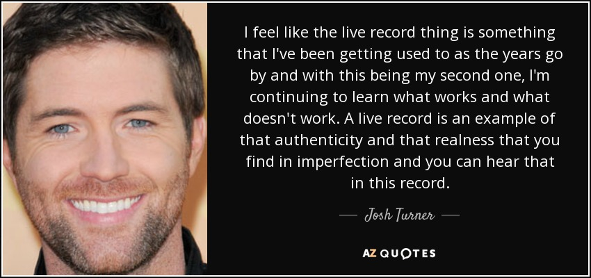 I feel like the live record thing is something that I've been getting used to as the years go by and with this being my second one, I'm continuing to learn what works and what doesn't work. A live record is an example of that authenticity and that realness that you find in imperfection and you can hear that in this record. - Josh Turner