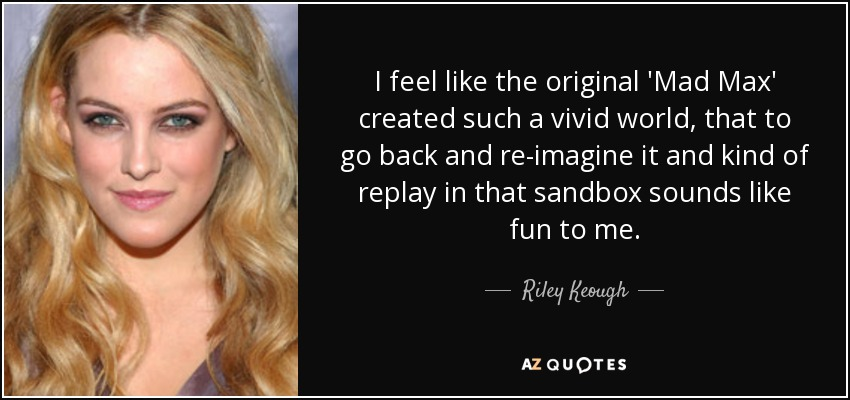 I feel like the original 'Mad Max' created such a vivid world, that to go back and re-imagine it and kind of replay in that sandbox sounds like fun to me. - Riley Keough