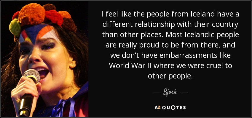 I feel like the people from Iceland have a different relationship with their country than other places. Most Icelandic people are really proud to be from there, and we don't have embarrassments like World War II where we were cruel to other people. - Bjork