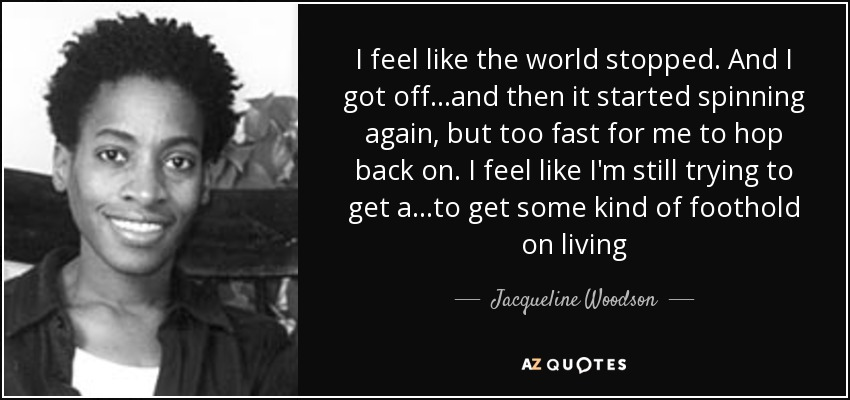 I feel like the world stopped. And I got off...and then it started spinning again, but too fast for me to hop back on. I feel like I'm still trying to get a...to get some kind of foothold on living - Jacqueline Woodson