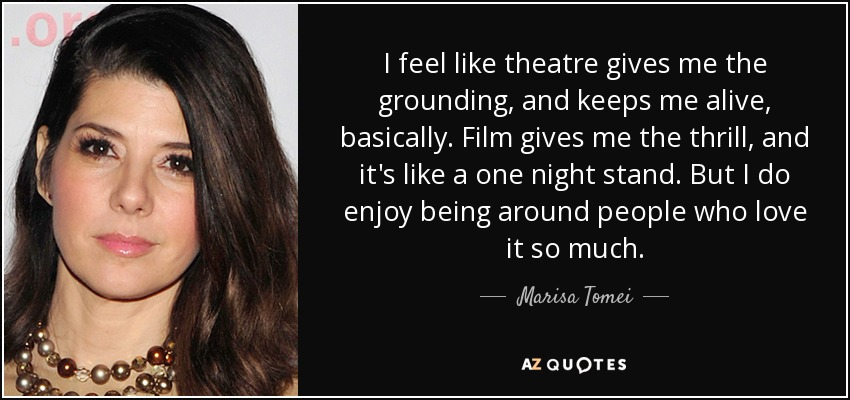 I feel like theatre gives me the grounding, and keeps me alive, basically. Film gives me the thrill, and it's like a one night stand. But I do enjoy being around people who love it so much. - Marisa Tomei