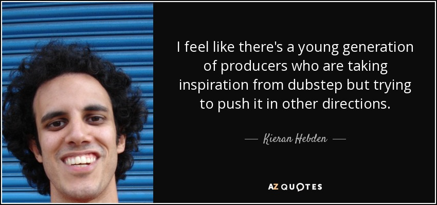I feel like there's a young generation of producers who are taking inspiration from dubstep but trying to push it in other directions. - Kieran Hebden
