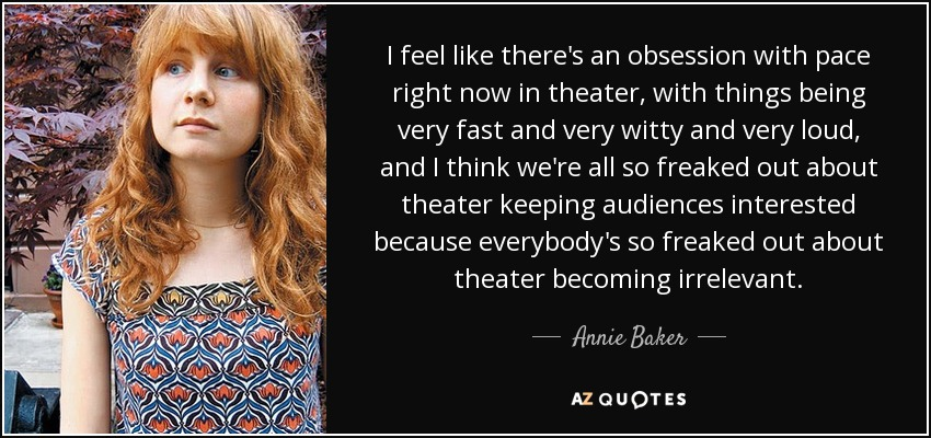 I feel like there's an obsession with pace right now in theater, with things being very fast and very witty and very loud, and I think we're all so freaked out about theater keeping audiences interested because everybody's so freaked out about theater becoming irrelevant. - Annie Baker