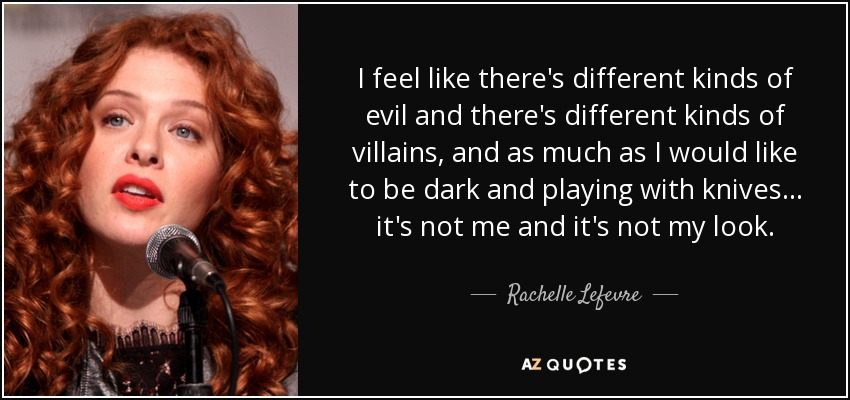 I feel like there's different kinds of evil and there's different kinds of villains, and as much as I would like to be dark and playing with knives... it's not me and it's not my look. - Rachelle Lefevre
