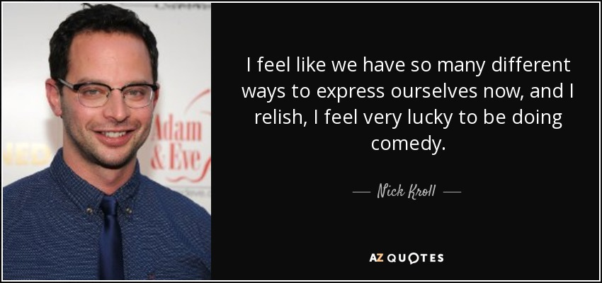 I feel like we have so many different ways to express ourselves now, and I relish, I feel very lucky to be doing comedy. - Nick Kroll