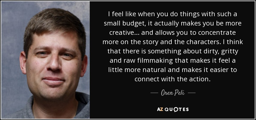 I feel like when you do things with such a small budget, it actually makes you be more creative... and allows you to concentrate more on the story and the characters. I think that there is something about dirty, gritty and raw filmmaking that makes it feel a little more natural and makes it easier to connect with the action. - Oren Peli