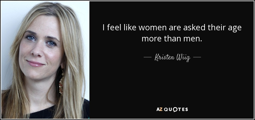 I feel like women are asked their age more than men. - Kristen Wiig