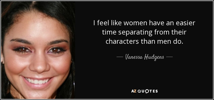 I feel like women have an easier time separating from their characters than men do. - Vanessa Hudgens