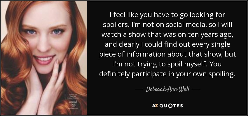 I feel like you have to go looking for spoilers. I'm not on social media, so I will watch a show that was on ten years ago, and clearly I could find out every single piece of information about that show, but I'm not trying to spoil myself. You definitely participate in your own spoiling. - Deborah Ann Woll