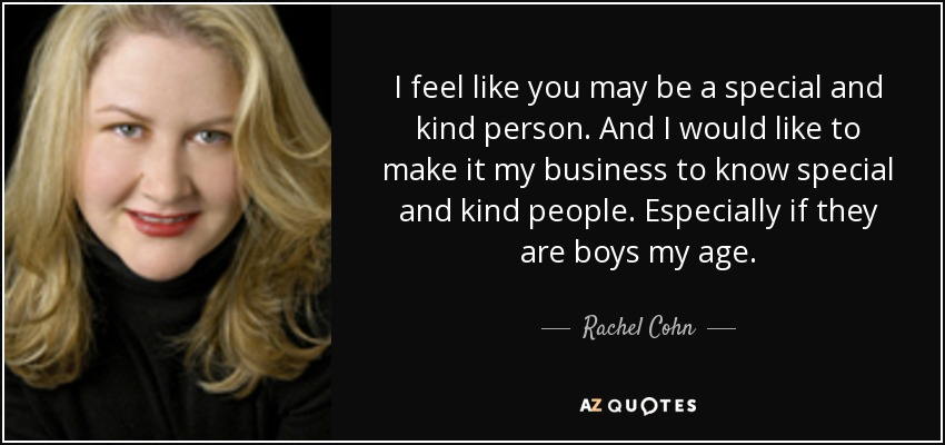 I feel like you may be a special and kind person. And I would like to make it my business to know special and kind people. Especially if they are boys my age. - Rachel Cohn